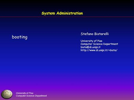 University of Pisa Computer Science Department System Administration booting Stefano Bistarelli University of Pisa Computer Science Department