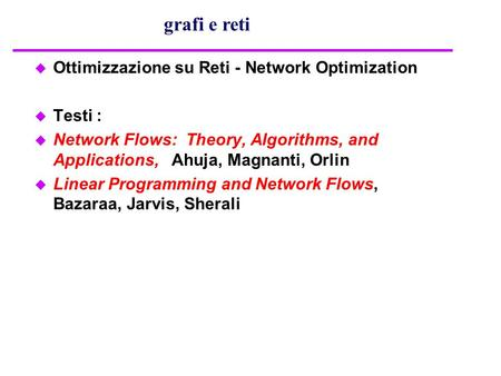 U Ottimizzazione su Reti - Network Optimization u Testi : u Network Flows: Theory, Algorithms, and Applications, Ahuja, Magnanti, Orlin u Linear Programming.
