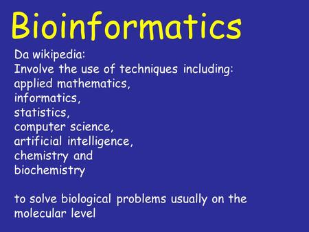 Bioinformatics Da wikipedia: Involve the use of techniques including: applied mathematics, informatics, statistics, computer science, artificial intelligence,