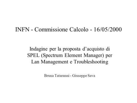 INFN - Commissione Calcolo - 16/05/2000 Indagine per la proposta dacquisto di SPEL (Spectrum Element Manager) per Lan Management e Troubleshooting Bruna.