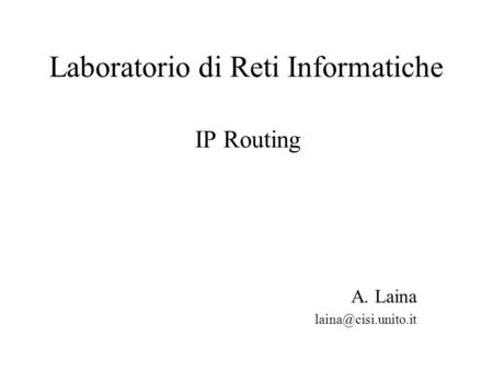 Laboratorio di Reti Informatiche IP Routing A. Laina