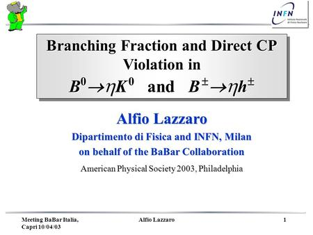 Meeting BaBar Italia, Capri 10/04/03 Alfio Lazzaro1 Branching Fraction and Direct CP Violation in B 0 K 0 and B h B 0 K 0 and B h Branching Fraction and.