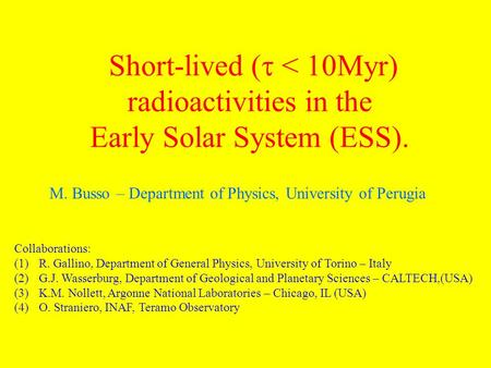 Short-lived ( < 10Myr) radioactivities in the Early Solar System (ESS). Collaborations: (1)R. Gallino, Department of General Physics, University of Torino.