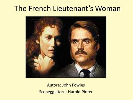 The French Lieutenants Woman Autore: John Fowles Sceneggiatore: Harold Pinter.