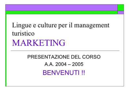 Lingue e culture per il management turistico MARKETING PRESENTAZIONE DEL CORSO A.A. 2004 – 2005 BENVENUTI !!