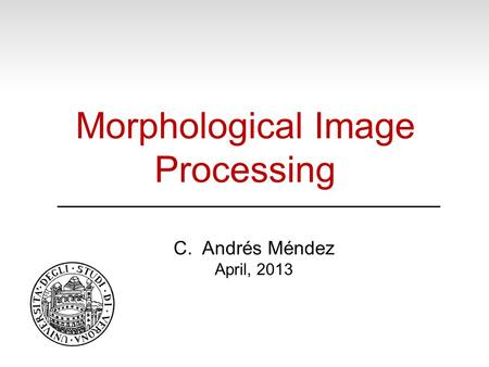 Morphological Image Processing C. Andrés Méndez April, 2013.