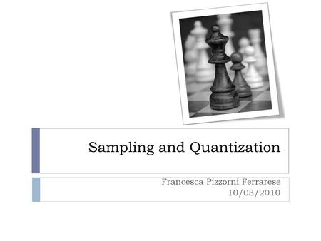 Sampling and Quantization Francesca Pizzorni Ferrarese 10/03/2010.
