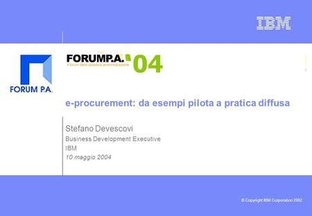 © Copyright IBM Corporation 2002 Stefano Devescovi Business Development Executive IBM 10 maggio 2004 e-procurement: da esempi pilota a pratica diffusa.