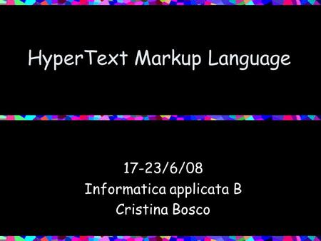 HyperText Markup Language 17-23/6/08 Informatica applicata B Cristina Bosco.