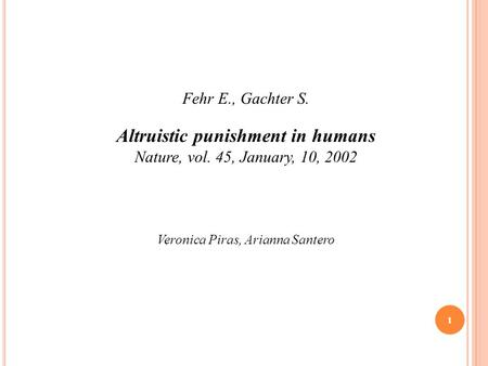 Fehr E., Gachter S. Altruistic punishment in humans Nature, vol. 45, January, 10, 2002 Veronica Piras, Arianna Santero 1.