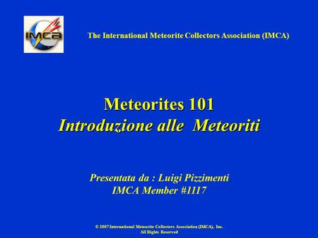 © 2007 International Meteorite Collectors Association (IMCA), Inc. All Rights Reserved Meteorites 101 Introduzione alle Meteoriti The International Meteorite.