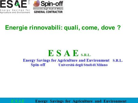 E S A E Energy Savings for Agriculture and Environment Energie rinnovabili: quali, come, dove ? E S A E S.R.L. Energy Savings for Agriculture and Environment.