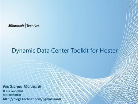 Dynamic Data Center Toolkit for Hoster PierGiorgio Malusardi IT Pro Evangelist Microsoft Italia