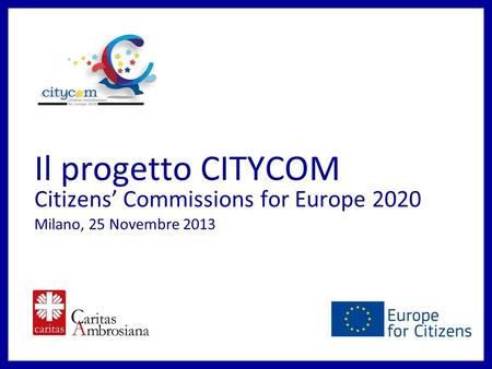 Il progetto CITYCOM Citizens Commissions for Europe 2020 Milano, 25 Novembre 2013.