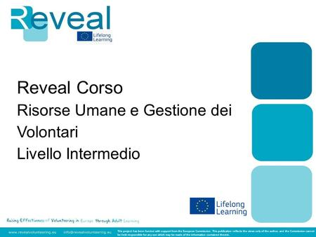 Reveal Corso Risorse Umane e Gestione dei Volontari Livello Intermedio This project has been funded with support from the European Commission. This publication.