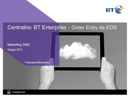 BT Compute. Services that adapt 1 Centralino BT Marketing SMB Giugno 2013 Francesco Bernacchi Centralino BT Enterprise - Order Entry da EOS.
