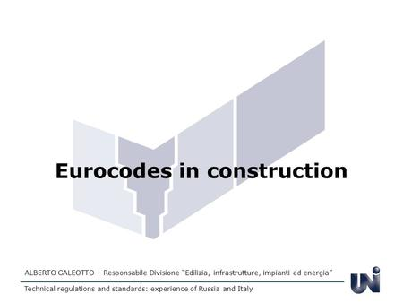 Eurocodes in construction ALBERTO GALEOTTO – Responsabile Divisione Edilizia, infrastrutture, impianti ed energia Technical regulations and standards: