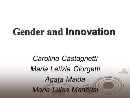 Gender and Innovation Carolina Castagnetti Maria Letizia Giorgetti Agata Maida Maria Luisa Mancusi.