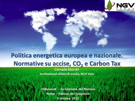 Politica energetica europea e nazionale. Normative su accise, CO 2 e Carbon Tax Corrado Storchi Institutional affairs & media, NGV Italy Oil&nonoil – 2a.