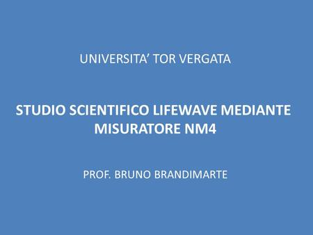 UNIVERSITA TOR VERGATA STUDIO SCIENTIFICO LIFEWAVE MEDIANTE MISURATORE NM4 PROF. BRUNO BRANDIMARTE.