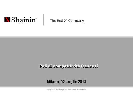CONFIDENTIAL Copyright © 2013, Red X Holdings LLC, a Shainin Company. All rights reserved. Milano, 02 Luglio 2013 Poli di competitività francesi.