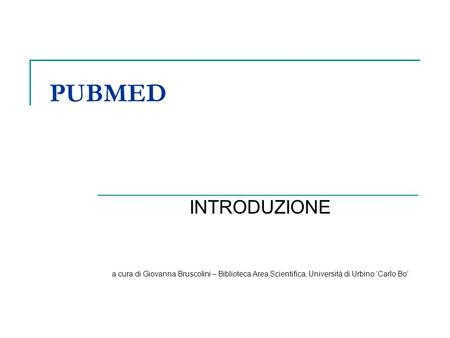 PUBMED INTRODUZIONE a cura di Giovanna Bruscolini – Biblioteca Area Scientifica, Università di Urbino Carlo Bo.