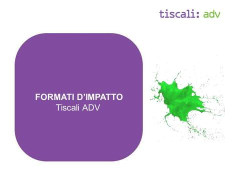 FORMATI DIMPATTO Tiscali ADV. Formati dimpatto: Overview Tiscali - formati dimpatto - Rich media Raggiungono gli utenti Engagement Brand Awareness in.