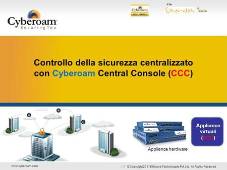 Www.cyberoam.com © Copyright 2011 Elitecore Technologies Pvt. Ltd. All Rights Reserved. Securing You Controllo della sicurezza centralizzato con Cyberoam.