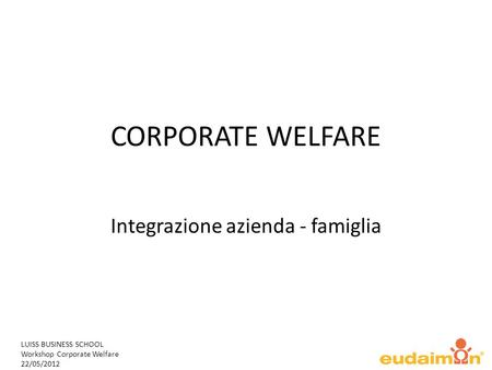 LUISS BUSINESS SCHOOL Workshop Corporate Welfare 22/05/2012 CORPORATE WELFARE Integrazione azienda - famiglia.