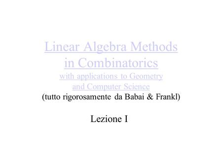 Linear Algebra Methods in Combinatorics with applications to Geometry and Computer Science Linear Algebra Methods in Combinatorics with applications to.