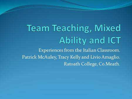 Experiences from the Italian Classroom. Patrick McAuley, Tracy Kelly and Livio Amaglio. Ratoath College, Co.Meath.