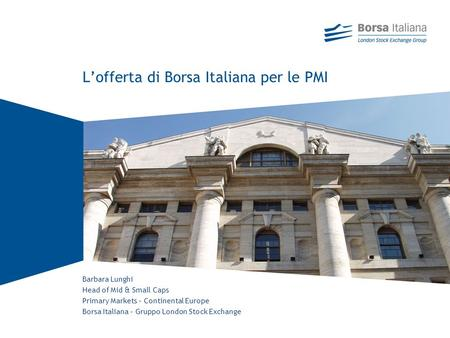Barbara Lunghi Head of Mid & Small Caps Primary Markets – Continental Europe Borsa Italiana – Gruppo London Stock Exchange Lofferta di Borsa Italiana per.