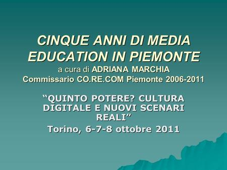 CINQUE ANNI DI MEDIA EDUCATION IN PIEMONTE a cura di ADRIANA MARCHIA Commissario CO.RE.COM Piemonte 2006-2011 QUINTO POTERE? CULTURA DIGITALE E NUOVI SCENARI.