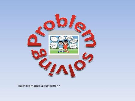 Problem solving Relatore Manuela Kustermann.
