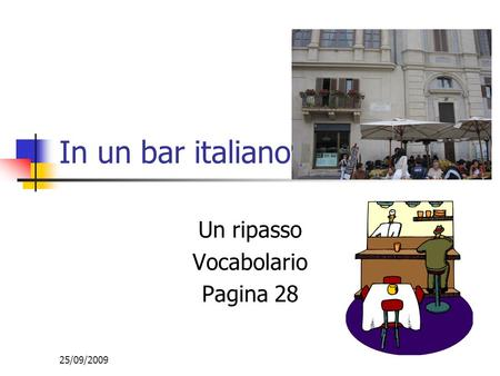 25/09/2009 In un bar italiano Un ripasso Vocabolario Pagina 28.