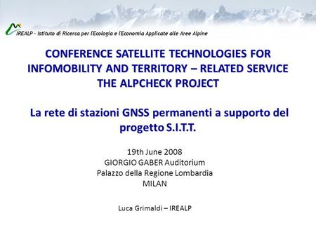 CONFERENCE SATELLITE TECHNOLOGIES FOR INFOMOBILITY AND TERRITORY – RELATED SERVICE THE ALPCHECK PROJECT La rete di stazioni GNSS permanenti a supporto.