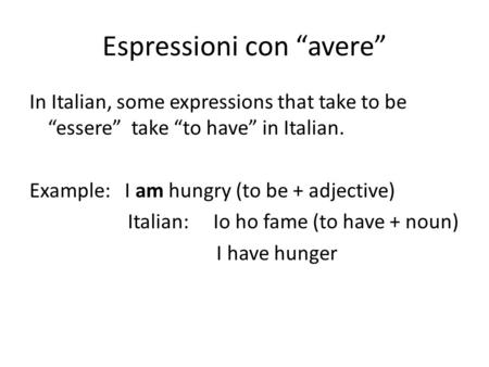 Espressioni con avere In Italian, some expressions that take to be essere take to have in Italian. Example: I am hungry (to be + adjective) Italian: Io.
