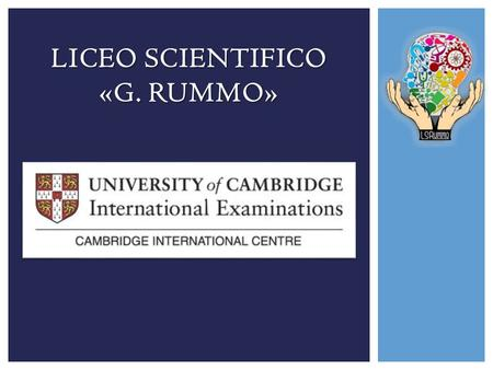 LICEO SCIENTIFICO «G. RUMMO». UNIVERSITY OF CAMBRIDGE INTERNATIONAL EXAMINATIONS (CIE) E il più grande fornitore al mondo di titoli di studio per ragazzi.
