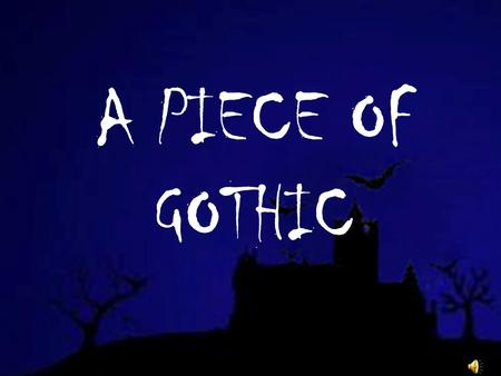 A PIECE OF GOTHIC. WHY GOTHIC? Recalls the middle ages Barbarians and irregular items Search for Ambience Pining of fears Appreciation of the joys provided.