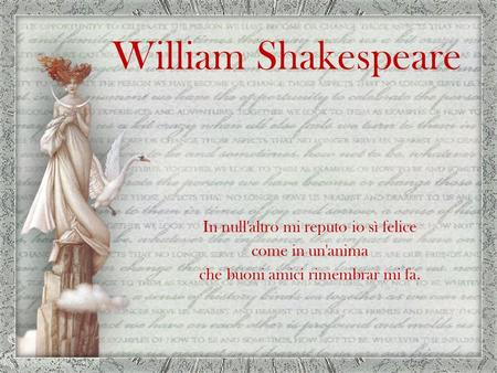 William Shakespeare In null'altro mi reputo io sì felice come in un'anima che buoni amici rimembrar mi fa.