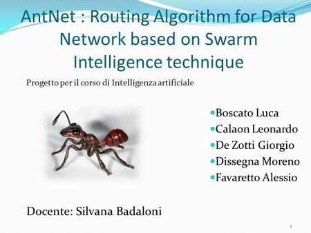 AntNet : Routing Algorithm for Data Network based on Swarm Intelligence technique Boscato Luca Calaon Leonardo De Zotti Giorgio Dissegna Moreno Favaretto.