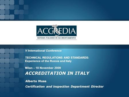 ACCREDITATION IN ITALY Alberto Musa Certification and inspection Department Director V International Conference TECHNICAL REGULATIONS AND STANDARDS: Experience.