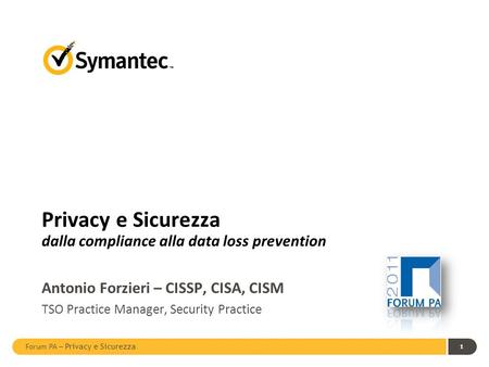 Forum PA – Privacy e Sicurezza 1 Privacy e Sicurezza dalla compliance alla data loss prevention Antonio Forzieri – CISSP, CISA, CISM TSO Practice Manager,