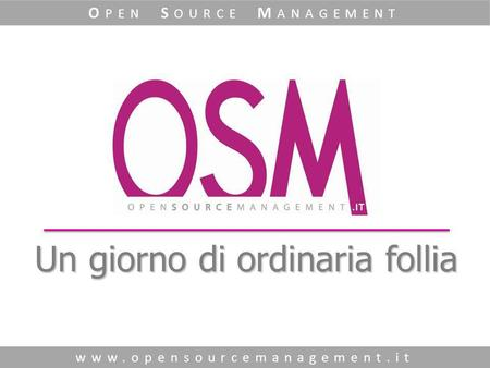 Un giorno di ordinaria follia www.opensourcemanagement.it O PEN S OURCE M ANAGEMENT.