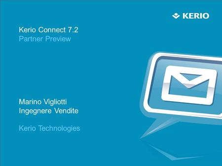 Kerio Connect 7.2 Partner Preview Marino Vigliotti Ingegnere Vendite Kerio Technologies.
