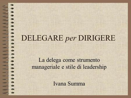 La delega come strumento manageriale e stile di leadership Ivana Summa