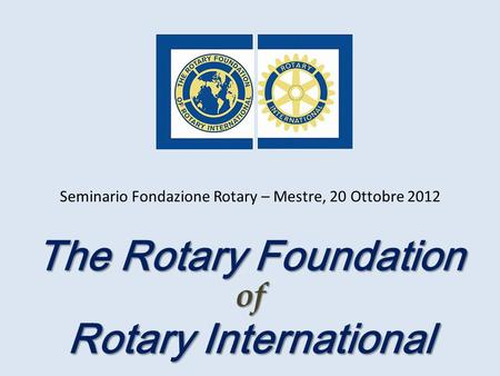 The Rotary Foundation Rotary International of Seminario Fondazione Rotary – Mestre, 20 Ottobre 2012.