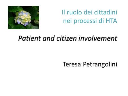 Patient and citizen involvement Il ruolo dei cittadini nei processi di HTA Patient and citizen involvement Teresa Petrangolini.