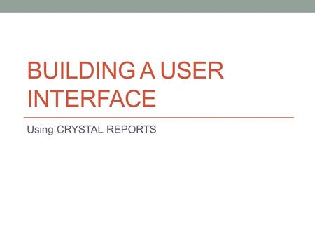 BUILDING A USER INTERFACE Using CRYSTAL REPORTS. COME UNAPPLICAZIONE COMUNICA CON LUTENTE? Problema comune a tutte le applicazioni informatiche Forse.