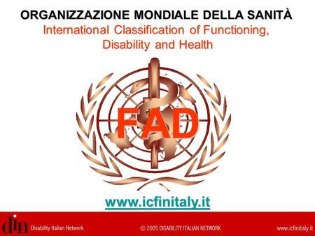 FAD ORGANIZZAZIONE MONDIALE DELLA SANITÀ International Classification of Functioning, Disability and Health www.icfinitaly.it.